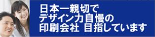 日本一親切でデザイン力自慢の印刷会社目指しています